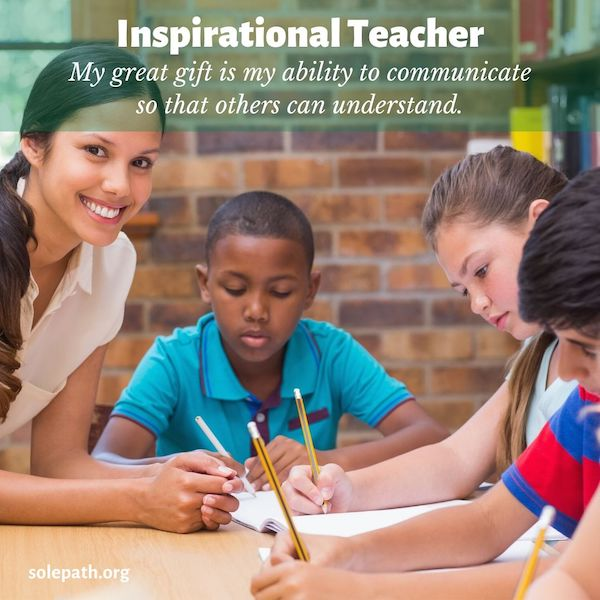 Inspirational Teacher SolePath great communicator who understands others, positive, inspiring, tolerant, look for the best in others.
