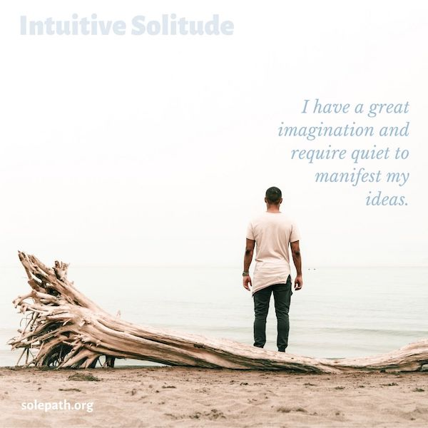Intuitive Solitude SolePath great imagination needs quiet to manifest ideas, self-motivate, self-sufficient.